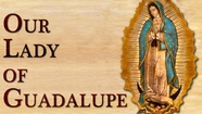 Our Lady Of Guadalupe-Under Mary's Mantle -Tuesday December 12th, 2017 Advent