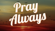 PRAY ALWAYS, OR ELSE